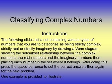 Classifying Complex Numbers Instructions The following slides list a set containing various types of numbers that you are to categorize as being strictly.