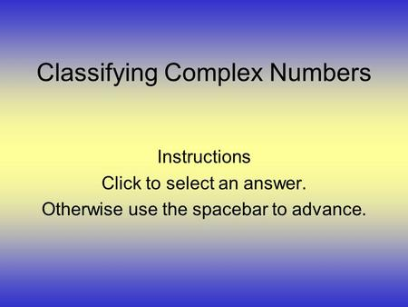 Classifying Complex Numbers Instructions Click to select an answer. Otherwise use the spacebar to advance.