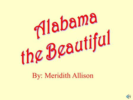 Alabama the Beautiful By: Meridith Allison.