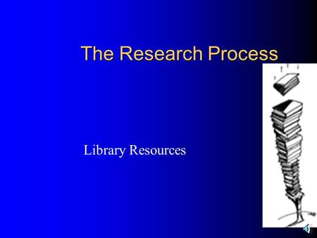 The Research Process Library Resources What is available in your Library?