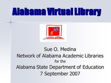 Alabama Virtual Library Sue O. Medina Network of Alabama Academic Libraries for the Alabama State Department of Education 7 September 2007.