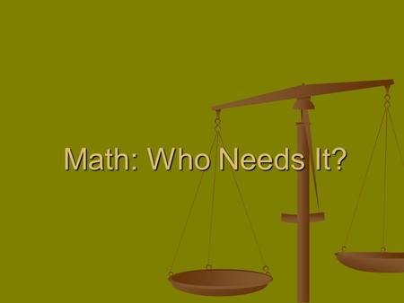 Math: Who Needs It?. Why do we need math? Our fifth grade class wanted to know why we have to learn all of this math. Are we ever going to use it? Whats.