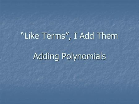 Like Terms, I Add Them Adding Polynomials. Like terms are terms that contain the same variables, with corresponding variables having the same power. Example: