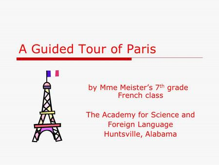 A Guided Tour of Paris by Mme Meisters 7 th grade French class The Academy for Science and Foreign Language Huntsville, Alabama.