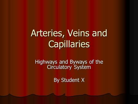 Arteries, Veins and Capillaries Highways and Byways of the Circulatory System By Student X.