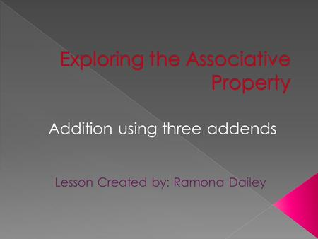 Addition using three addends. An associative property is when you group numbers in anyway and the answer stays the same.