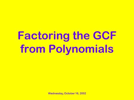 Wednesday, October 16, 2002 Factoring the GCF from Polynomials.