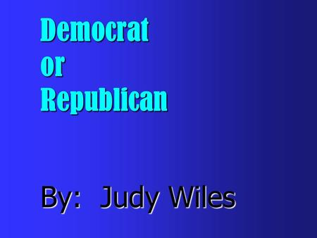 Democrat or Republican By: Judy Wiles Which party do you belong to?