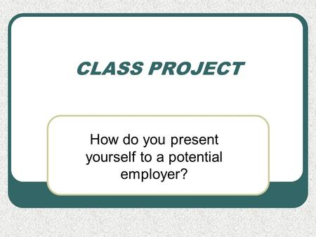 CLASS PROJECT How do you present yourself to a potential employer?
