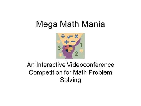 Mega Math Mania An Interactive Videoconference Competition for Math Problem Solving.