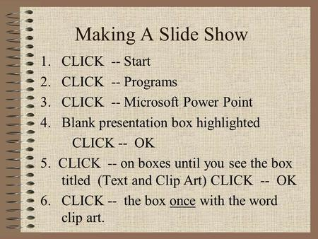 Making A Slide Show 1.CLICK -- Start 2.CLICK -- Programs 3.CLICK -- Microsoft Power Point 4.Blank presentation box highlighted CLICK -- OK 5. CLICK --