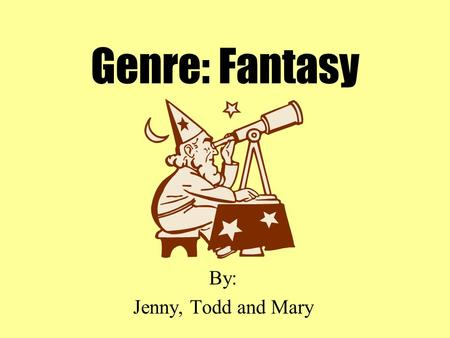 Genre: Fantasy By: Jenny, Todd and Mary What is Fantasy? Fantasy books are always fiction. They contain characters or actions that could not happen in.