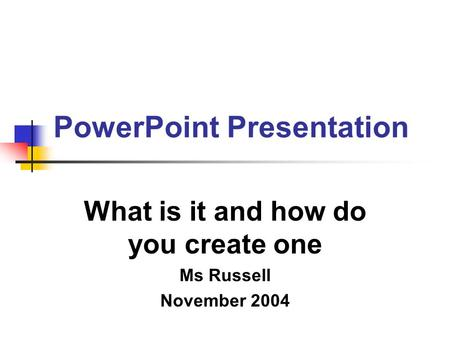 PowerPoint Presentation What is it and how do you create one Ms Russell November 2004.