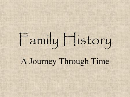 Family History A Journey Through Time What is family history? A study of the history of your family. Learning about customs of the time. What new technologies.