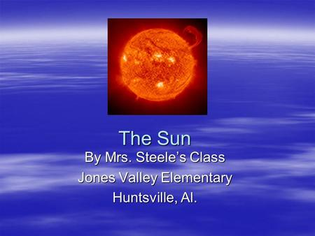 The Sun By Mrs. Steeles Class Jones Valley Elementary Huntsville, Al.