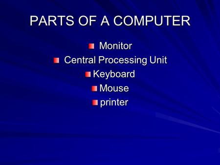 PARTS OF A COMPUTER Monitor Monitor Central Processing Unit Central Processing UnitKeyboardMouseprinter.