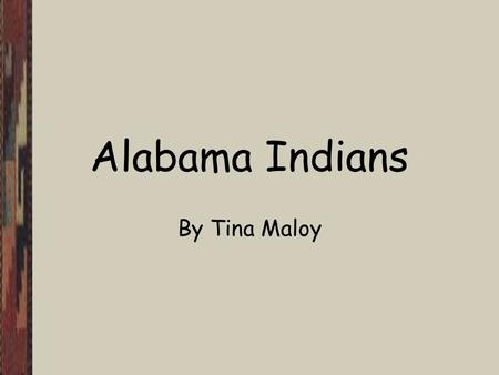 Alabama Indians By Tina Maloy. Objectives The student will recall the names of the four Indian tribes of Alabama. The student will be able to locate each.