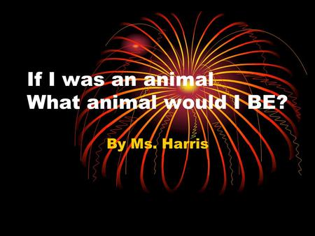 If I was an animal What animal would I BE? By Ms. Harris.