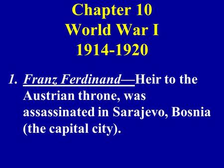 Chapter 10 World War I 1914-1920 1.Franz FerdinandHeir to the Austrian throne, was assassinated in Sarajevo, Bosnia (the capital city).