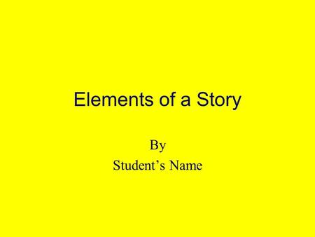 Elements of a Story By Students Name Title of Book Author of Book.