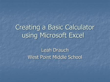 Creating a Basic Calculator using Microsoft Excel Leah Drauch West Point Middle School.