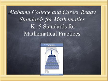 Presenter Pam Williams, PhD Standards for Mathematical Practice (Kindergarten-Grade 5) Alabama College and Career Ready Standards for Mathematics K- 5.