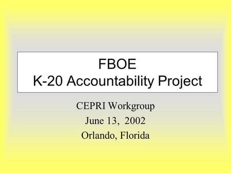 FBOE K-20 Accountability Project CEPRI Workgroup June 13, 2002 Orlando, Florida.
