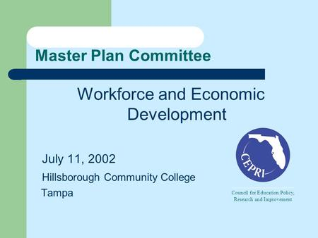 Master Plan Committee Workforce and Economic Development July 11, 2002 Hillsborough Community College Tampa Council for Education Policy, Research and.