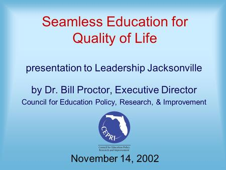 Seamless Education for Quality of Life presentation to Leadership Jacksonville by Dr. Bill Proctor, Executive Director Council for Education Policy, Research,