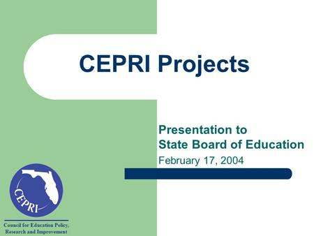 Council for Education Policy, Research and Improvement CEPRI Projects Presentation to State Board of Education February 17, 2004.