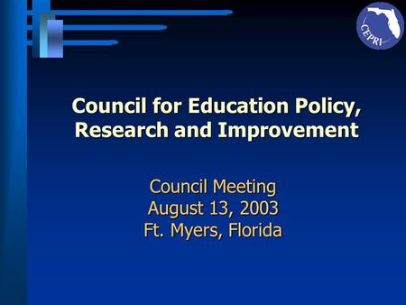 Council for Education Policy, Research and Improvement Council Meeting August 13, 2003 Ft. Myers, Florida.