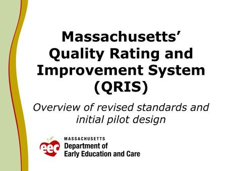 Massachusetts Quality Rating and Improvement System (QRIS) Overview of revised standards and initial pilot design.