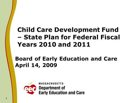 1 Board of Early Education and Care April 14, 2009 Child Care Development Fund – State Plan for Federal Fiscal Years 2010 and 2011.