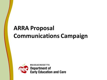 ARRA Proposal Communications Campaign. Early Education and Care System Components Informed Families and Public (FS, C, I) Finance (Q, FS, WF, I) EEC Strategic.
