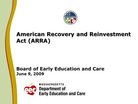American Recovery and Reinvestment Act (ARRA) American Recovery and Reinvestment Act (ARRA) Board of Early Education and Care June 9, 2009.