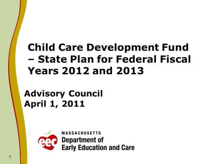 1 Advisory Council April 1, 2011 Child Care Development Fund – State Plan for Federal Fiscal Years 2012 and 2013.