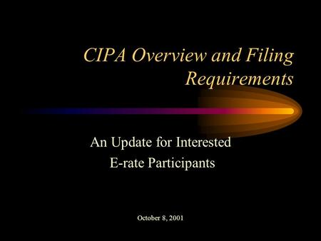 CIPA Overview and Filing Requirements An Update for Interested E-rate Participants October 8, 2001.