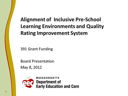 1 Alignment of Inclusive Pre-School Learning Environments and Quality Rating Improvement System 391 Grant Funding Board Presentation May 8, 2012.