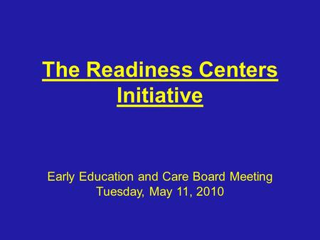 The Readiness Centers Initiative Early Education and Care Board Meeting Tuesday, May 11, 2010.
