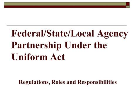 Federal/State/Local Agency Partnership Under the Uniform Act Regulations, Roles and Responsibilities.