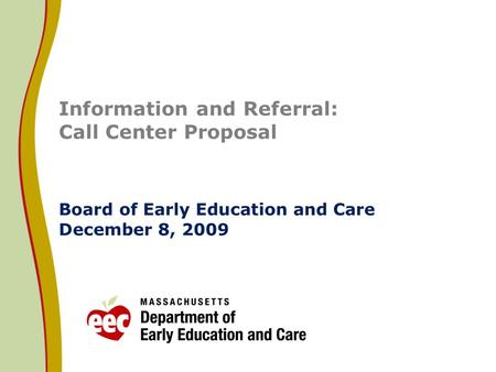 Information and Referral: Call Center Proposal Board of Early Education and Care December 8, 2009.