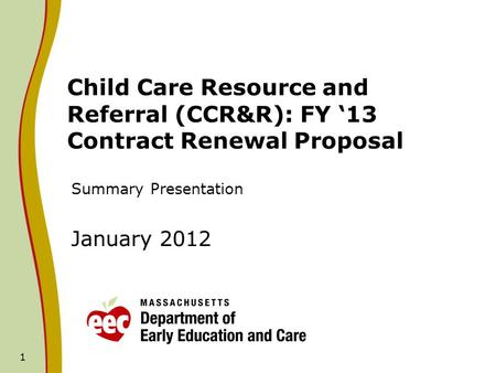1 Child Care Resource and Referral (CCR&R): FY 13 Contract Renewal Proposal Summary Presentation January 2012.