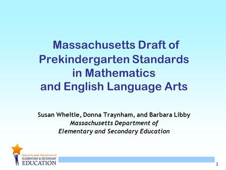 1 Massachusetts Draft of Prekindergarten Standards in Mathematics and English Language Arts Susan Wheltle, Donna Traynham, and Barbara Libby Massachusetts.