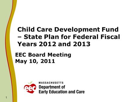 1 EEC Board Meeting May 10, 2011 Child Care Development Fund – State Plan for Federal Fiscal Years 2012 and 2013.