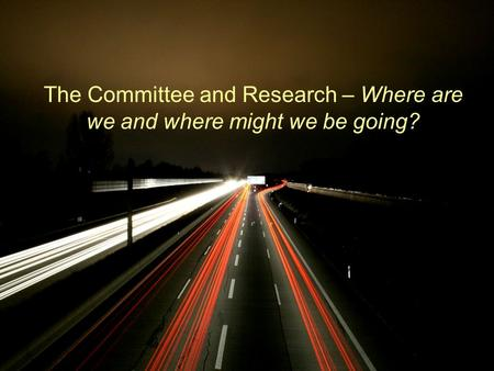 The Committee and Research – Where are we and where might we be going?