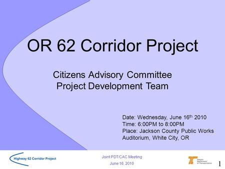 Joint PDT/CAC Meeting June 16, 2010 Citizens Advisory Committee Project Development Team OR 62 Corridor Project Date: Wednesday, June 16 th 2010 Time: