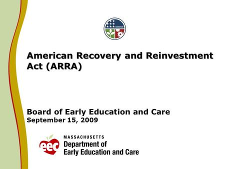 American Recovery and Reinvestment Act (ARRA) American Recovery and Reinvestment Act (ARRA) Board of Early Education and Care September 15, 2009.