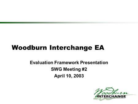 Woodburn Interchange EA Evaluation Framework Presentation SWG Meeting #2 April 10, 2003.