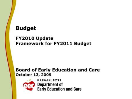 Budget Budget FY2010 Update Framework for FY2011 Budget Board of Early Education and Care October 13, 2009.