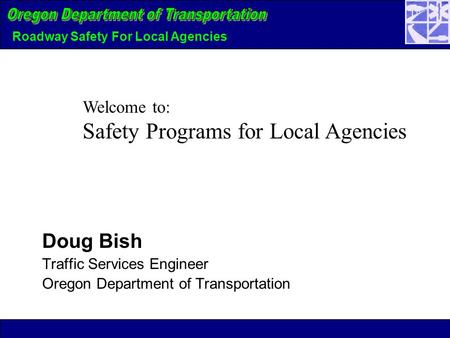 Roadway Safety For Local Agencies Doug Bish Traffic Services Engineer Oregon Department of Transportation Welcome to: Safety Programs for Local Agencies.
